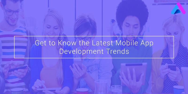Get To Know The Latest Mobile App Development Trends
