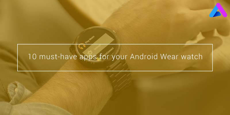 10 Must Have Apps for Android Wear